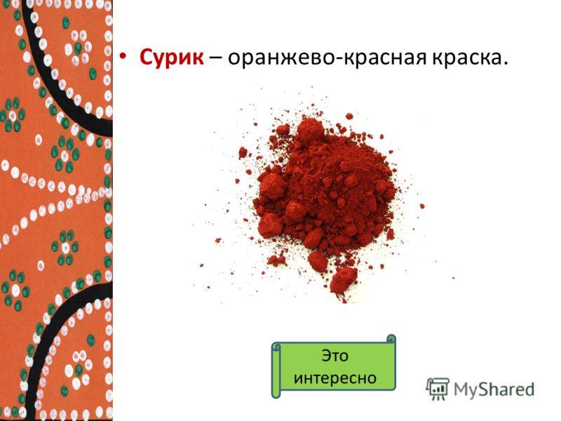 Сурик – оранжево-красная краска. Это интересно