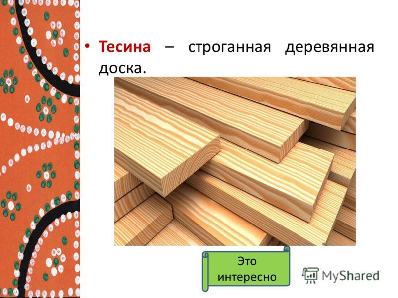 Тесина – строганная деревянная доска. Это интересно