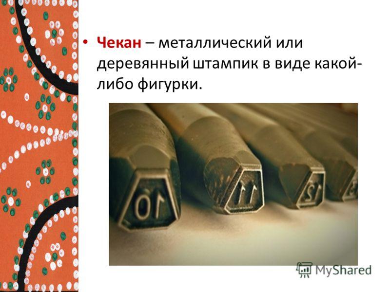 Чекан – металлический или деревянный штампик в виде какой- либо фигурки.