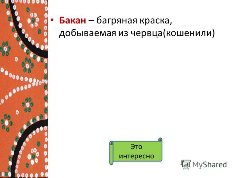 Бакан – багряная краска, добываемая из червца(кошенили) Это интересно