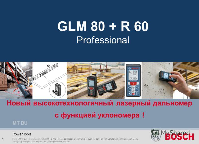 GLM 80 & R 60 Professional 1 PT-MT/MKP-EA - Füllemann | Jan 2011 | © Alle Rechte bei Robert Bosch GmbH, auch für den Fall von Schutzrechtsanmeldungen. Jede Verfügungsbefugnis, wie Kopier- und Weitergaberecht, bei uns. Power Tools MT BU Новый высокоте