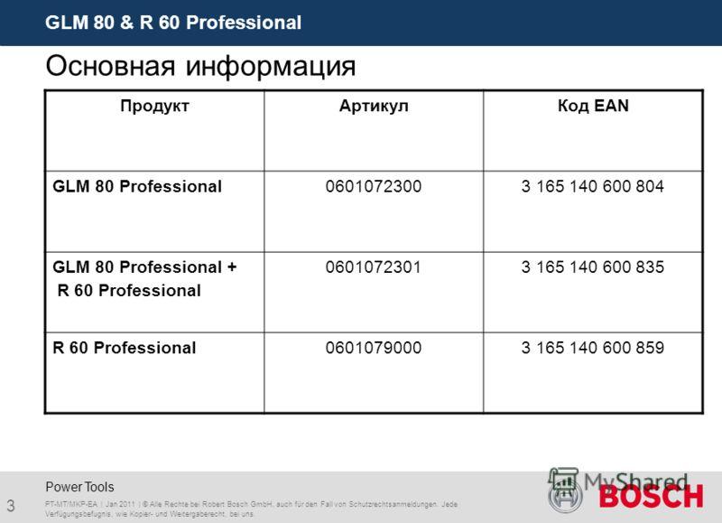 GLM 80 & R 60 Professional 3 PT-MT/MKP-EA | Jan 2011 | © Alle Rechte bei Robert Bosch GmbH, auch für den Fall von Schutzrechtsanmeldungen. Jede Verfügungsbefugnis, wie Kopier- und Weitergaberecht, bei uns. Power Tools Основная информация ПродуктАртик