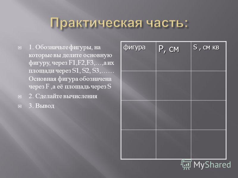 1. Обозначьте фигуры, на которые вы делите основную фигуру, через F1,F2,F3,…, а их площади через S1, S2, S3,…… Основная фигура обозначена через F, а её площадь через S 2. Сделайте вычисления 3. Выводфигура Р, см S, см кв