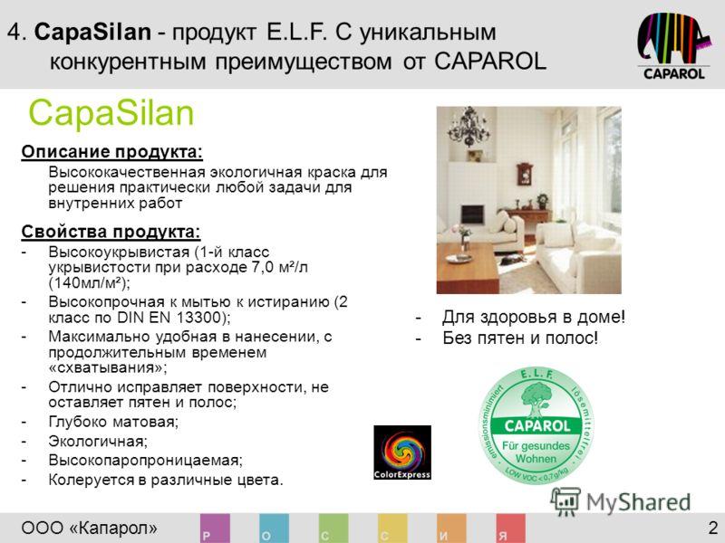 ООО «Капарол» 2 4. CapaSilan - продукт E.L.F. С уникальным конкурентным преимуществом от CAPAROL Свойства продукта: -Высокоукрывистая (1-й класс укрывистости при расходе 7,0 м²/л (140мл/м²); -Высокопрочная к мытью к истиранию (2 класс по DIN EN 13300