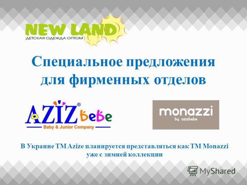 Специальное предложения для фирменных отделов В Украине ТМ Azize планируется представляться как ТМ Monazzi уже с зимней коллекции