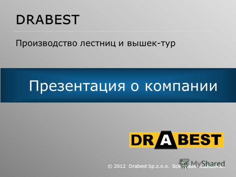 Презентация о компании © 2012 Drabest Sp.z.o.o. Все права защищены. DRABEST Производство лестниц и вышек-тур