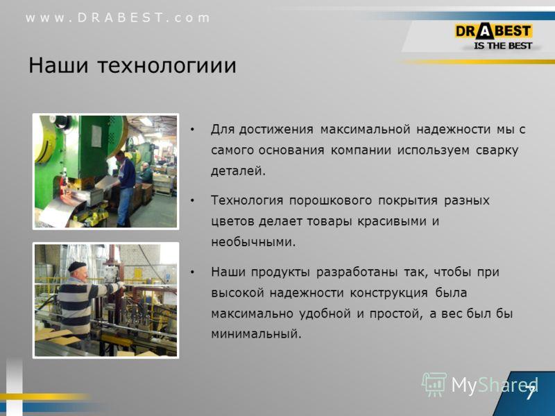 7 www.DRABEST.com Для достижения максимальной надежности мы с самого основания компании используем сварку деталей. Технология порошкового покрытия разных цветов делает товары красивыми и необычными. Наши продукты разработаны так, чтобы при высокой на