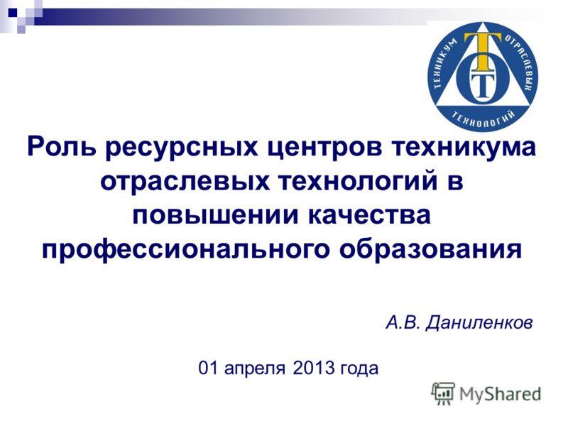 Роль ресурсных центров техникума отраслевых технологий в повышении качества профессионального образования А.В. Даниленков 01 апреля 2013 года