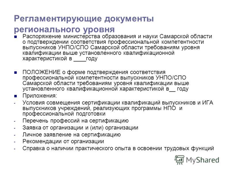 Регламентирующие документы регионального уровня Распоряжение министерства образования и науки Самарской области о подтверждении соответствия профессиональной компетентности выпускников УНПО/СПО Самарской области требованиям уровня квалификации выше у