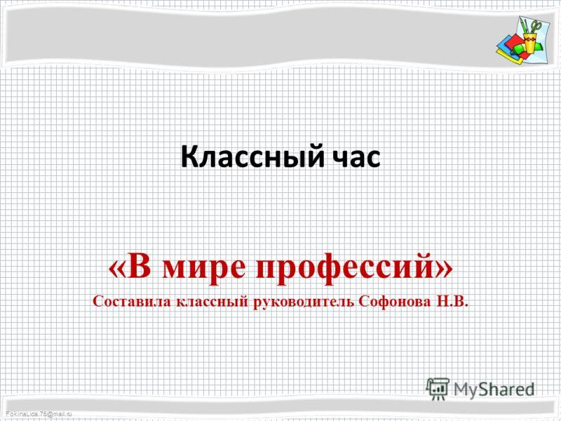 FokinaLida.75@mail.ru Классный час «В мире профессий» Составила классный руководитель Софонова Н.В.