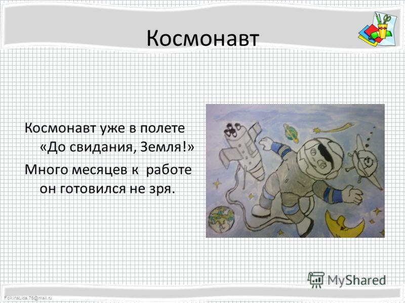 FokinaLida.75@mail.ru Космонавт Космонавт уже в полете «До свидания, Земля!» Много месяцев к работе он готовился не зря.