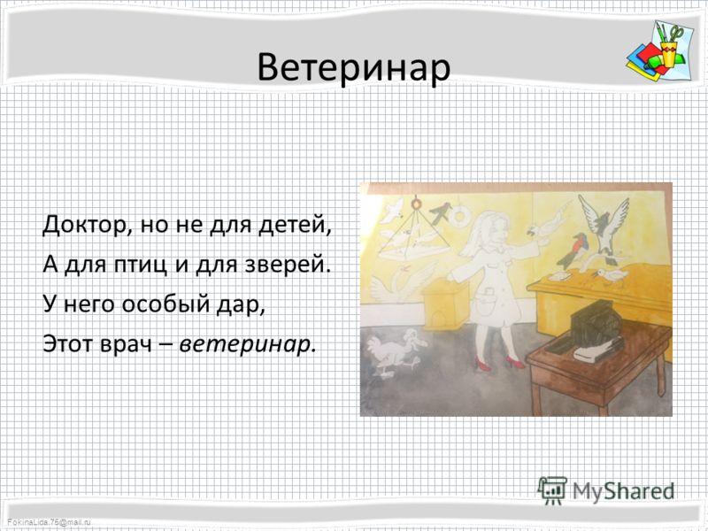 FokinaLida.75@mail.ru Ветеринар Доктор, но не для детей, А для птиц и для зверей. У него особый дар, Этот врач – ветеринар.