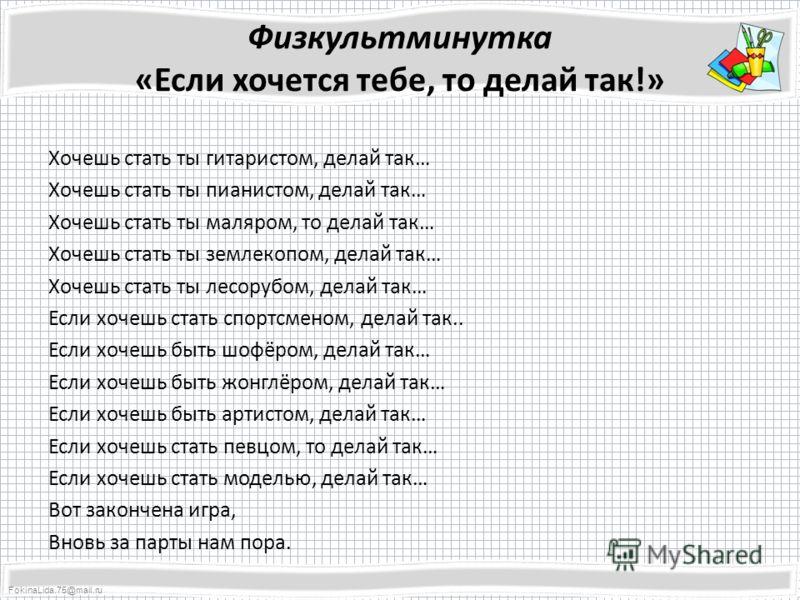 FokinaLida.75@mail.ru Физкультминутка «Если хочется тебе, то делай так!» Хочешь стать ты гитаристом, делай так… Хочешь стать ты пианистом, делай так… Хочешь стать ты маляром, то делай так… Хочешь стать ты землекопом, делай так… Хочешь стать ты лесору