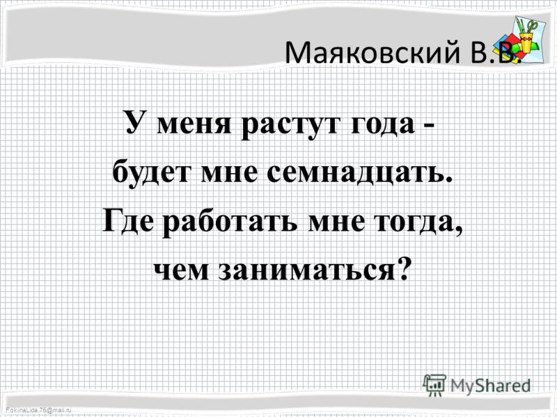 FokinaLida.75@mail.ru Маяковский В.В. У меня растут года - будет мне семнадцать. Где работать мне тогда, чем заниматься?