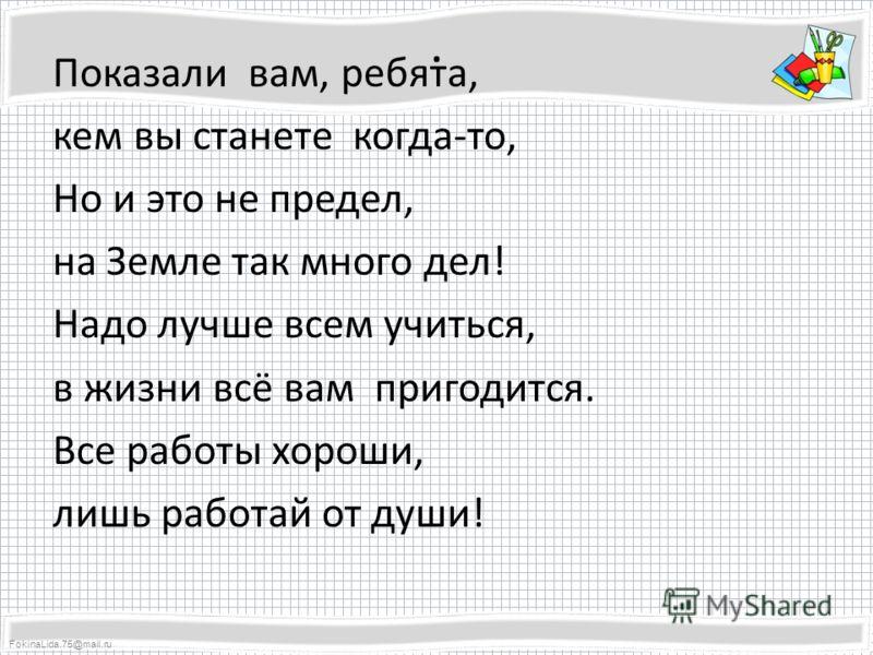 FokinaLida.75@mail.ru. Показали вам, ребята, кем вы станете когда-то, Но и это не предел, на Земле так много дел! Надо лучше всем учиться, в жизни всё вам пригодится. Все работы хороши, лишь работай от души!
