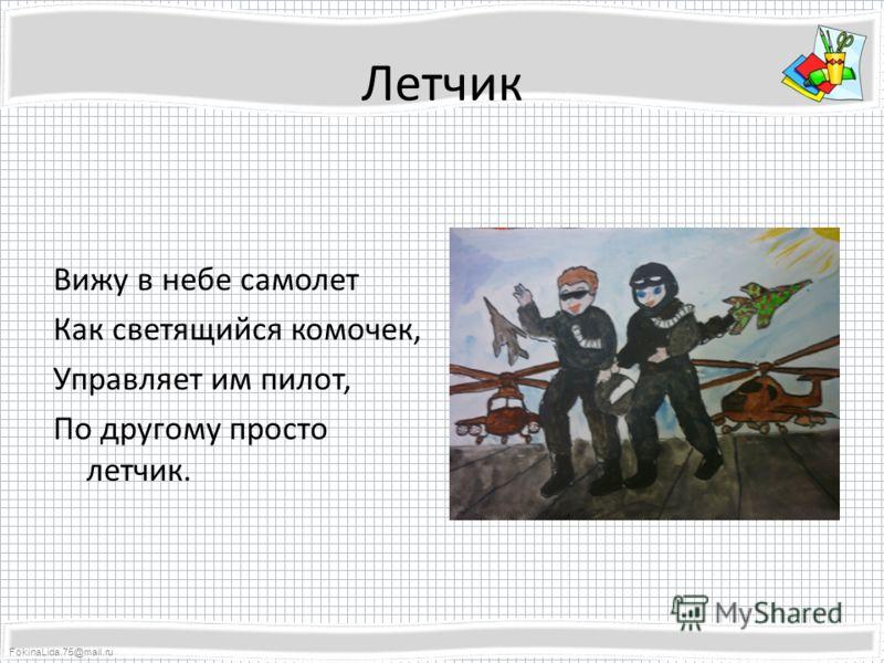 FokinaLida.75@mail.ru Летчик Вижу в небе самолет Как светящийся комочек, Управляет им пилот, По другому просто летчик.