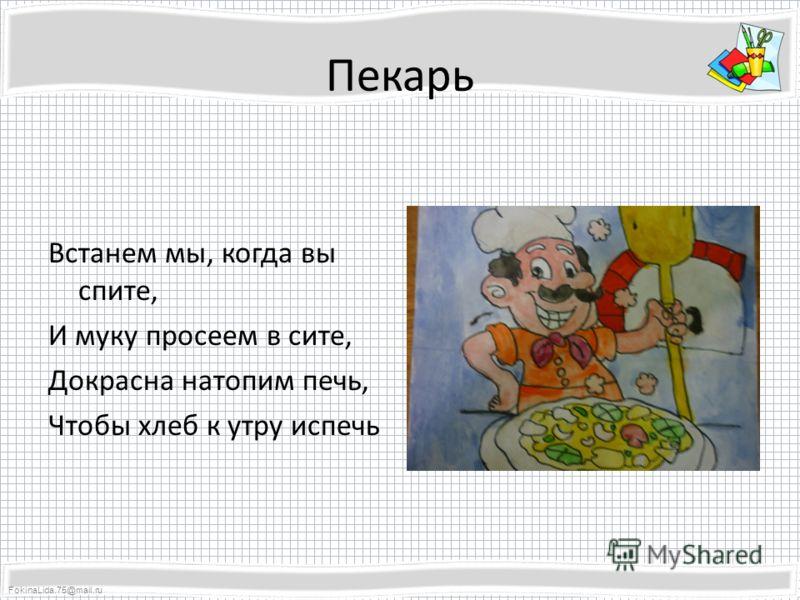 FokinaLida.75@mail.ru Пекарь Встанем мы, когда вы спите, И муку просеем в сите, Докрасна натопим печь, Чтобы хлеб к утру испечь