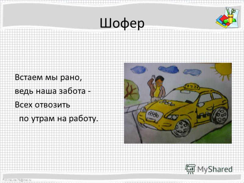 FokinaLida.75@mail.ru Шофер Встаем мы рано, ведь наша забота - Всех отвозить по утрам на работу.