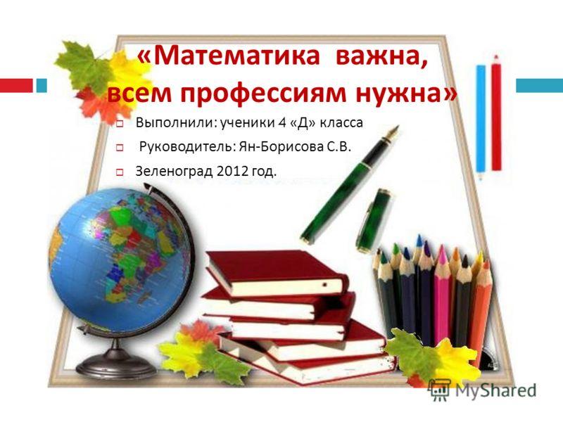 « Математика важна, всем профессиям нужна » Выполнили : ученики 4 « Д » класса Руководитель : Ян - Борисова С. В. Зеленоград 2012 год.