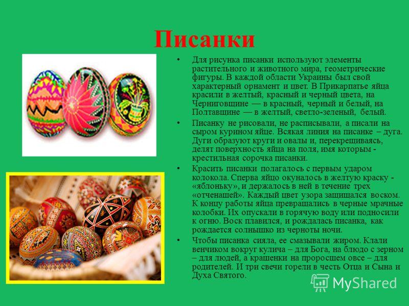 Писанки Для рисунка писанки используют элементы растительного и животного мира, геометрические фигуры. В каждой области Украины был свой характерный орнамент и цвет. В Прикарпатье яйца красили в желтый, красный и черный цвета, на Черниговщине в красн
