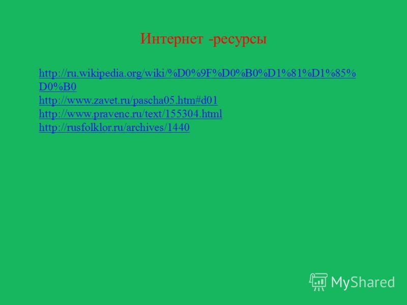 Интернет -ресурсы http://ru.wikipedia.org/wiki/%D0%9F%D0%B0%D1%81%D1%85% D0%B0 http://www.zavet.ru/pascha05.htm#d01 http://www.pravenc.ru/text/155304.html http://rusfolklor.ru/archives/1440