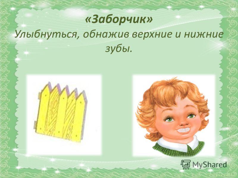 «Заборчик» Улыбнуться, обнажив верхние и нижние зубы.