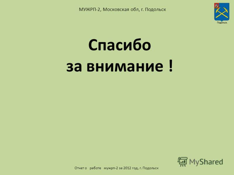 МУЖРП-2, Московская обл, г. Подольск Отчет о работе мужрп-2 за 2012 год, г. Подольск Спасибо за внимание !