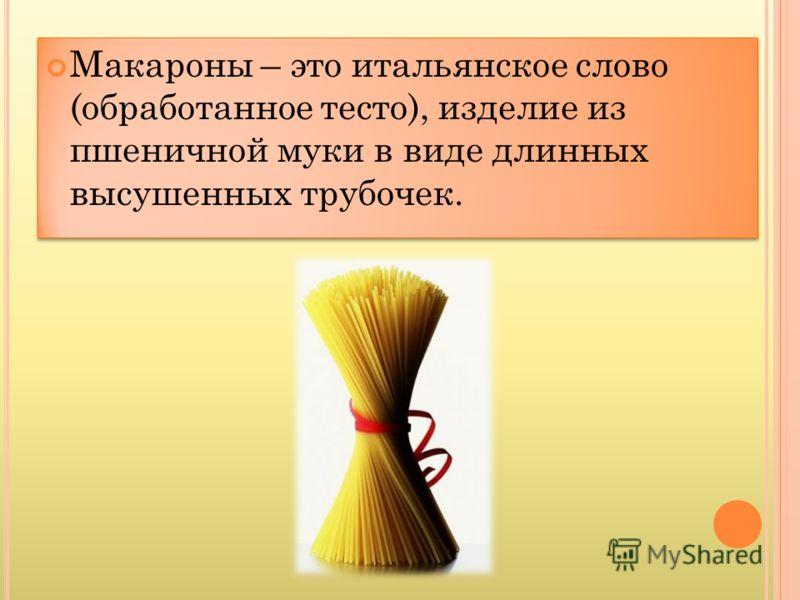Макароны – это итальянское слово (обработанное тесто), изделие из пшеничной муки в виде длинных высушенных трубочек.