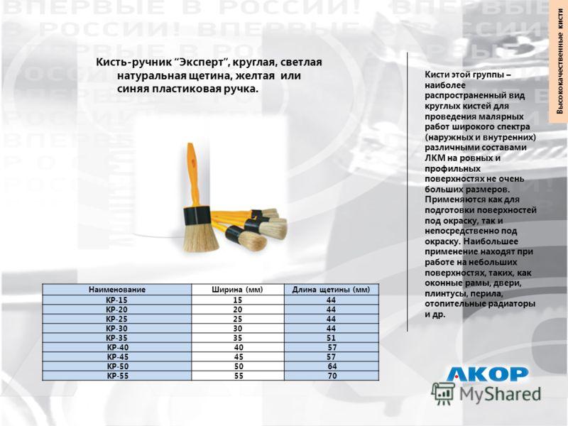 Кисть-ручник Эксперт, круглая, светлая натуральная щетина, желтая или синяя пластиковая ручка. НаименованиеШирина (мм)Длина щетины (мм) КР-151544 КР-202044 КР-252544 КР-303044 КР-353551 КР-40 40 57 КР-45 4557 КР-50 50 64 КР-55 55 70 Кисти этой группы