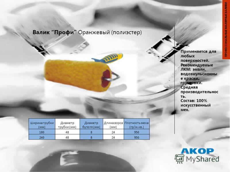Валик Профи Оранжевый (полиэстер) Применяется для любых поверхностей. Рекомендуемые ЛКМ: эмали, водоэмульсионны е краски, грунтовки. Средняя производительнос ть. Состав: 100% искусственный мех. ПРОФЕССОНАЛЬНЫЕ МАЛЯРНЫЕ ВАЛИКИ Ширина трубки (мм) Диаме