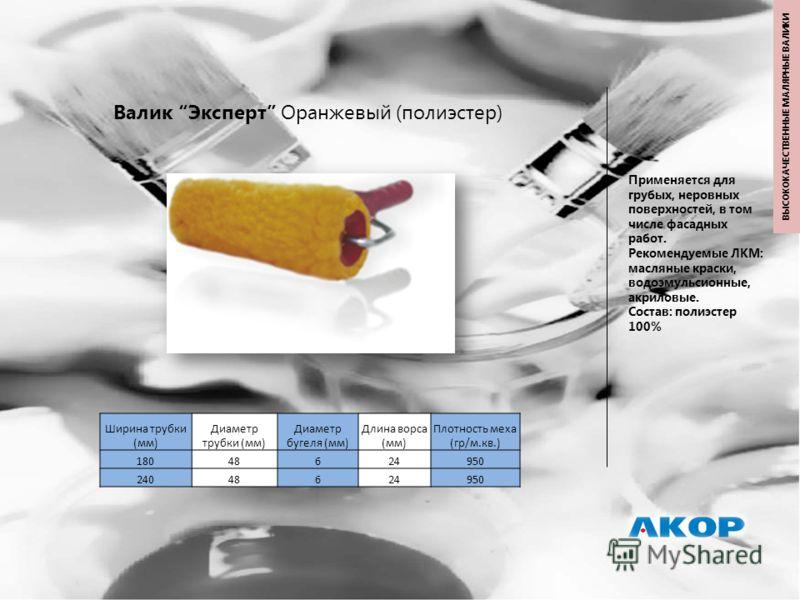 Валик Эксперт Оранжевый (полиэстер) Применяется для грубых, неровных поверхностей, в том числе фасадных работ. Рекомендуемые ЛКМ: масляные краски, водоэмульсионные, акриловые. Состав: полиэстер 100% Ширина трубки (мм) Диаметр трубки (мм) Диаметр буге