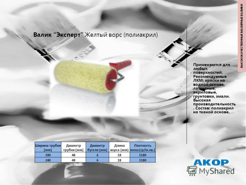 Валик Эксперт Желтый ворс (полиакрил) Применяются для любых поверхностей. Рекомендуемые ЛКМ: краски на водной основе, латексные, акриловые, грунтовки, эмали. Высокая производительность. Состав: полиакрил на тканой основе. Ширина трубки (мм) Диаметр т