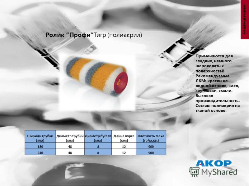 Ролик ПрофиТигр (полиакрил) Применяются для гладких, немного шероховатых поверхностей. Рекомендуемые ЛКМ: краски на водной основе, клея, грунтовки, эмали. Высокая производительность. Состав: полиакрил на тканой основе. Ширина трубки (мм) Диаметр труб