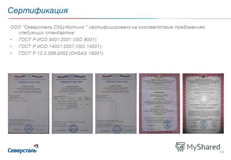 14 Сертификация ООО Северсталь СМЦ-Колпино  сертифицировано на соответствие требованиям следующих стандартов: ГОСТ Р ИСО 9001:2001 (ISO 9001); ГОСТ Р ИСО 14001:2007 (ISO 14001); ГОСТ Р 12.0.006-2002 (OHSAS 18001).