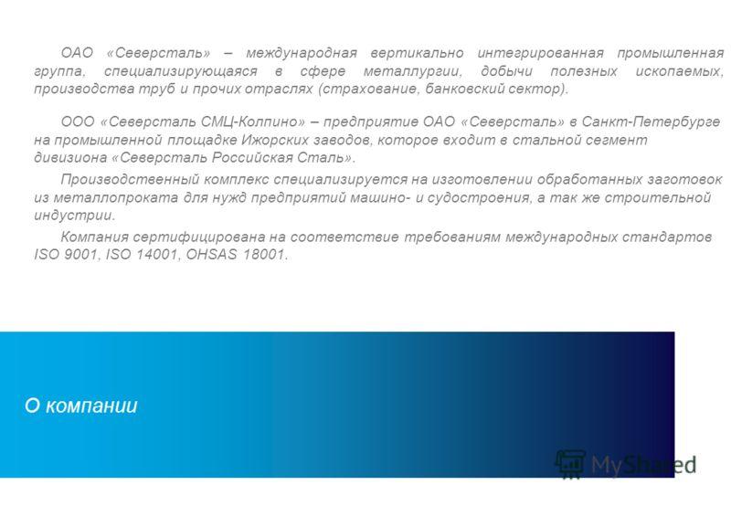 2 ОАО «Северсталь» – международная вертикально интегрированная промышленная группа, специализирующаяся в сфере металлургии, добычи полезных ископаемых, производства труб и прочих отраслях (страхование, банковский сектор). ООО «Северсталь СМЦ-Колпино»