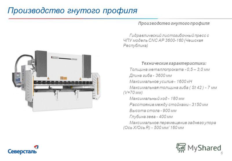 6 Производство гнутого профиля Гидравлический листогибочный пресс с ЧПУ модель CNC AP 3600-160 (Чешская Республика) Технические характеристики: Толщина металлопроката - 0,5 – 3,0 мм Длина гиба - 3600 мм Максимальное усилие - 1600 кН Максимальная толщ