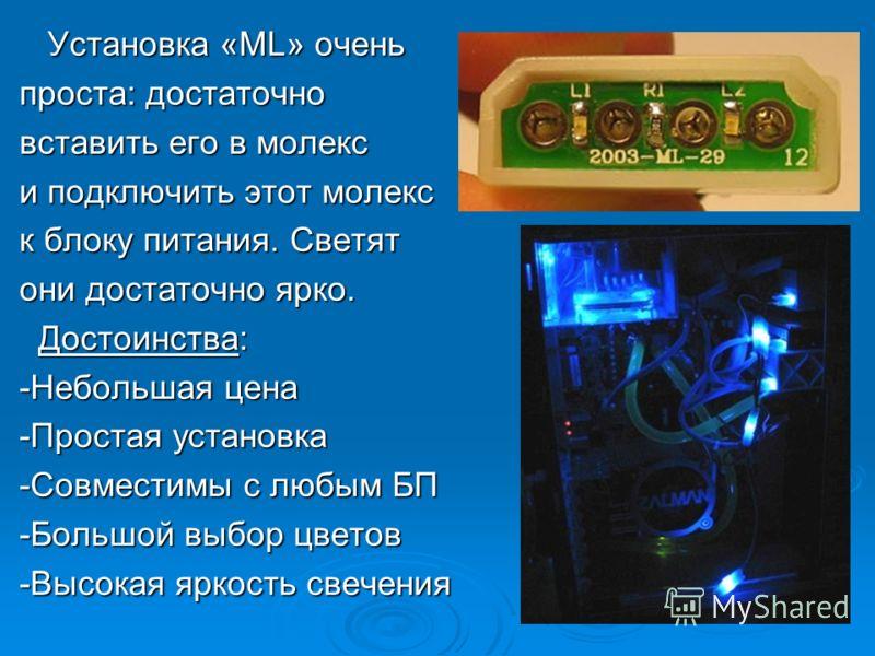 «Molex lights» «Molex lights» выпускаются в 5-ти цветовых решениях: красный, зелёный, синий, оранжевый и красно-синий. Комплект состоит из 6-ти «ML». Характеристики: Характеристики: Напряжение: 12В Напряжение: 12В Потребляемая сила тока: 30 mA Потреб