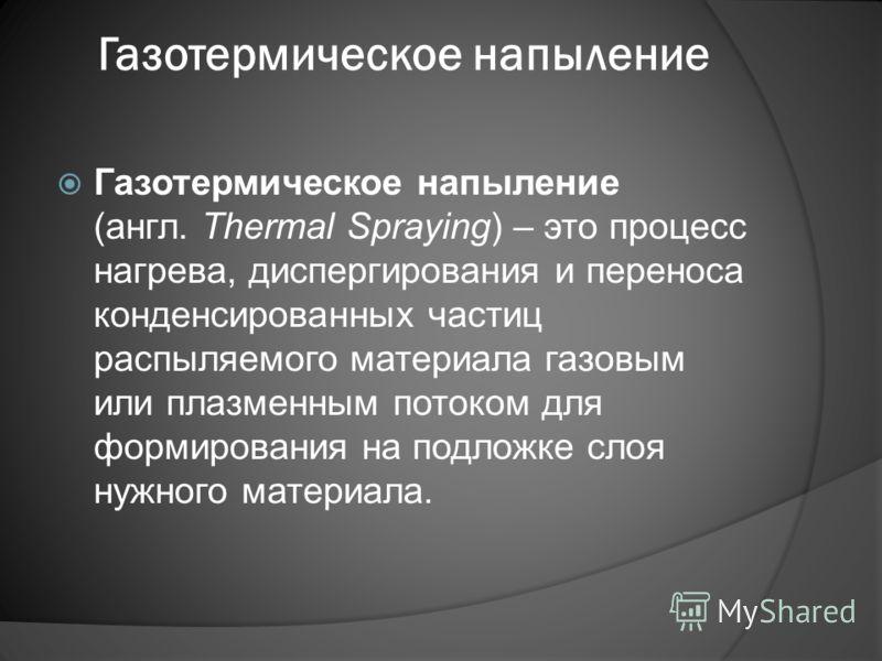 Газотермическое напыление Газотермическое напыление (англ. Thermal Spraying) – это процесс нагрева, диспергирования и переноса конденсированных частиц распыляемого материала газовым или плазменным потоком для формирования на подложке слоя нужного мат