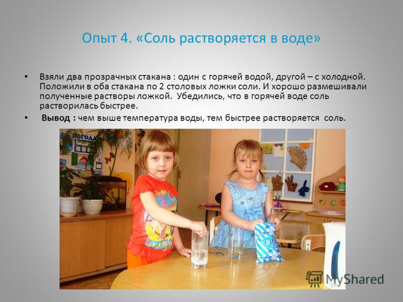 Опыт 4. «Соль растворяется в воде» Взяли два прозрачных стакана : один с горячей водой, другой – с холодной. Положили в оба стакана по 2 столовых ложки соли. И хорошо размешивали полученные растворы ложкой. Убедились, что в горячей воде соль раствори