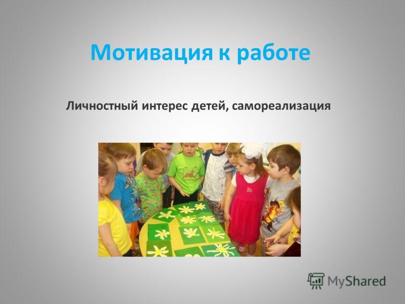 Мотивация к работе Личностный интерес детей, самореализация