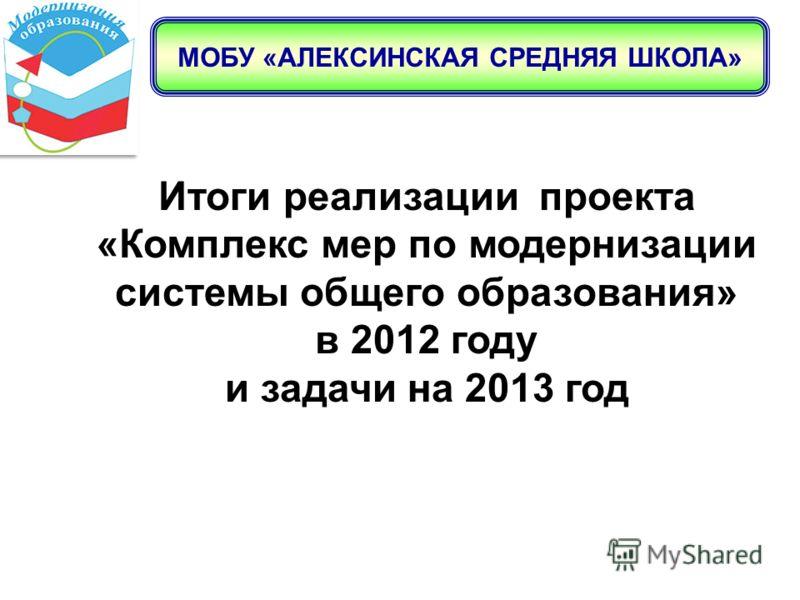 МОБУ «АЛЕКСИНСКАЯ СРЕДНЯЯ ШКОЛА» Итоги реализации проекта «Комплекс мер по модернизации системы общего образования» в 2012 году и задачи на 2013 год