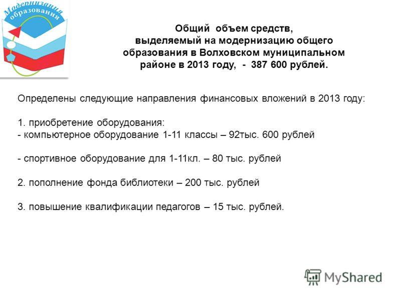 Общий объем средств, выделяемый на модернизацию общего образования в Волховском муниципальном районе в 2013 году, - 387 600 рублей. Определены следующие направления финансовых вложений в 2013 году: 1. приобретение оборудования: - компьютерное оборудо