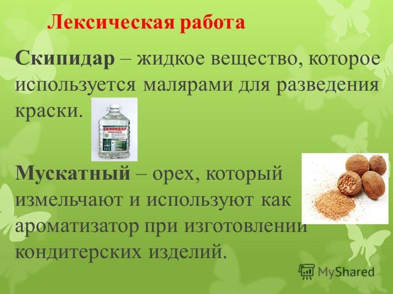 Лексическая работа Скипидар – жидкое вещество, которое используется малярами для разведения краски. Мускатный – орех, который измельчают и используют как ароматизатор при изготовлении кондитерских изделий.