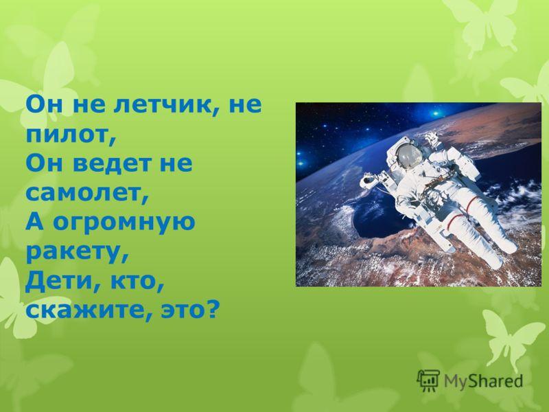 Он не летчик, не пилот, Он ведет не самолет, А огромную ракету, Дети, кто, скажите, это?