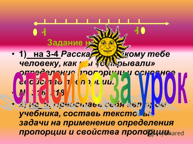 Задание на дом: 1) на 3-4 Расскажи близкому тебе человеку, как мы «открывали» определение пропорции и основное свойство пропорции. 316, 318 2) на 5. Представь себя автором учебника, составь текстовые задачи на применение определения пропорции и свойс