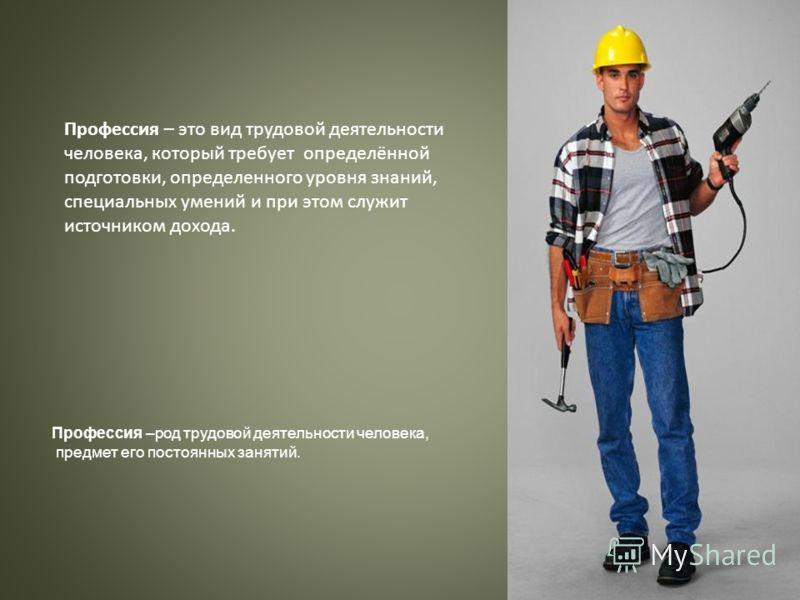 Профессия – это вид трудовой деятельности человека, который требует определённой подготовки, определенного уровня знаний, специальных умений и при этом служит источником дохода. Профессия –род трудовой деятельности человека, предмет его постоянных за