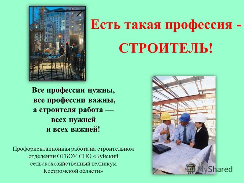Есть такая профессия - СТРОИТЕЛЬ! Все профессии нужны, все профессии важны, а строителя работа всех нужней и всех важней! Профориентационная работа на строительном отделении ОГБОУ СПО «Буйский сельскохозяйственный техникум Костромской области»