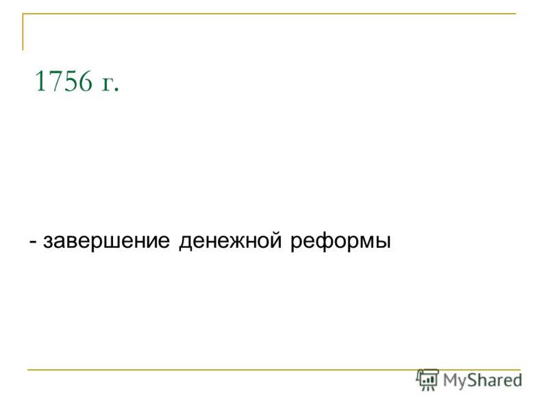 1756 г. - завершение денежной реформы