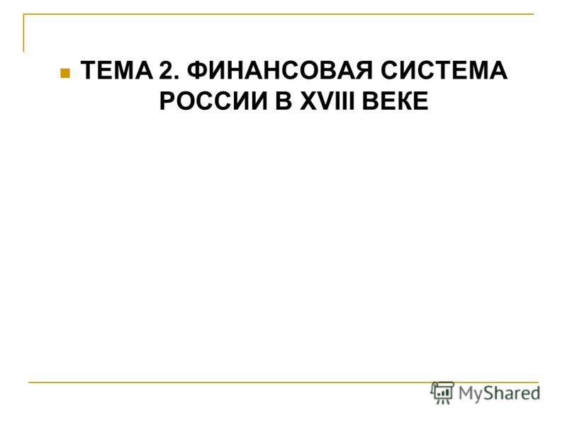 ТЕМА 2. ФИНАНСОВАЯ СИСТЕМА РОССИИ В XVIII ВЕКЕ
