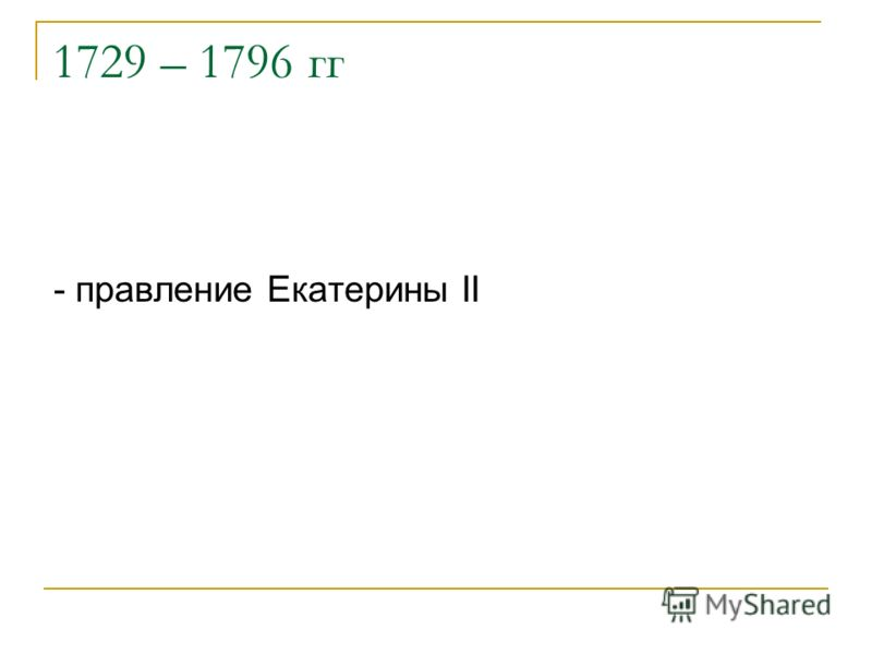 1729 – 1796 гг - правление Екатерины II